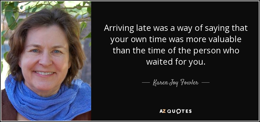 Arriving late was a way of saying that your own time was more valuable than the time of the person who waited for you. - Karen Joy Fowler