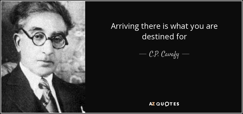 Arriving there is what you are destined for - C.P. Cavafy