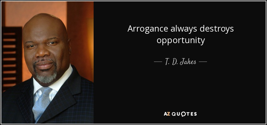 Arrogance always destroys opportunity - T. D. Jakes