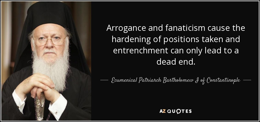 Arrogance and fanaticism cause the hardening of positions taken and entrenchment can only lead to a dead end. - Ecumenical Patriarch Bartholomew I of Constantinople