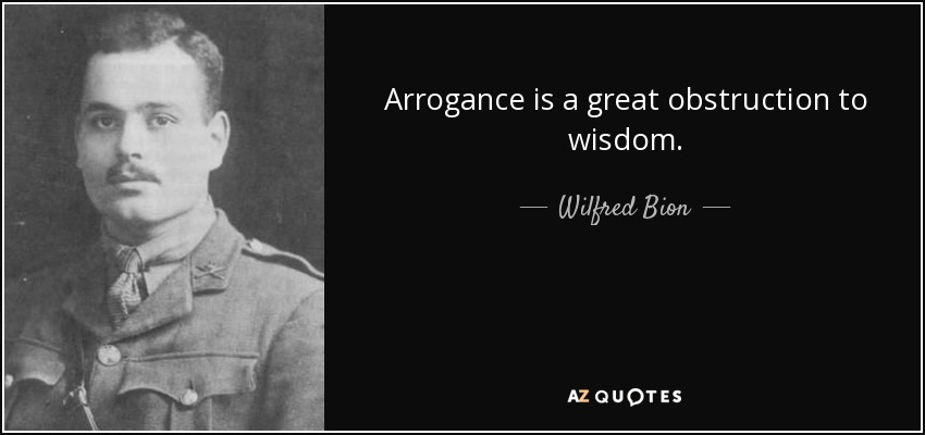 Arrogance is a great obstruction to wisdom. - Wilfred Bion