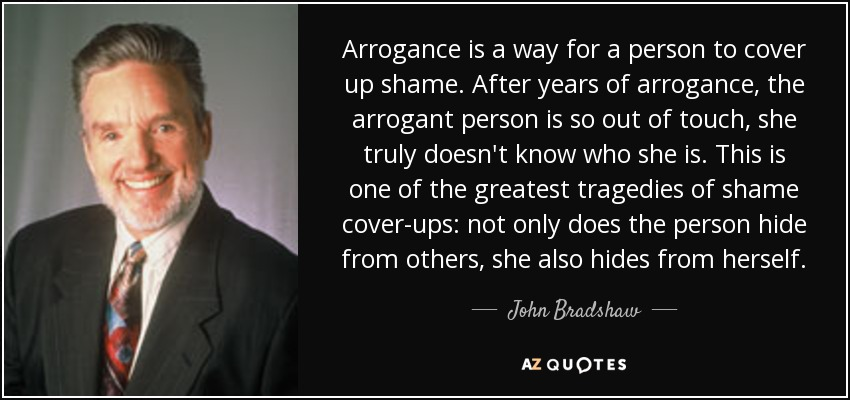 Arrogance is a way for a person to cover up shame. After years of arrogance, the arrogant person is so out of touch, she truly doesn't know who she is. This is one of the greatest tragedies of shame cover-ups: not only does the person hide from others, she also hides from herself. - John Bradshaw