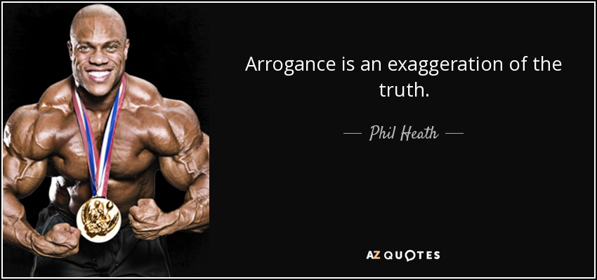 Arrogance is an exaggeration of the truth. - Phil Heath