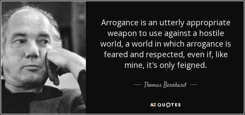 Arrogance is an utterly appropriate weapon to use against a hostile world, a world in which arrogance is feared and respected, even if, like mine, it's only feigned. - Thomas Bernhard