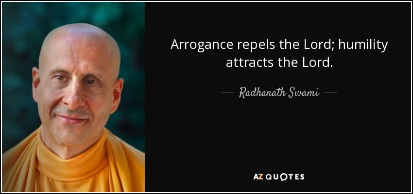 Arrogance repels the Lord; humility attracts the Lord. - Radhanath Swami