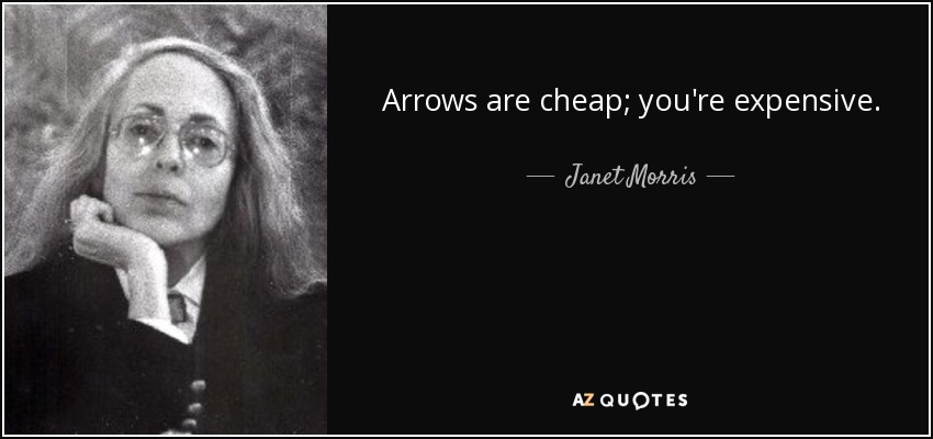 Arrows are cheap; you're expensive. - Janet Morris