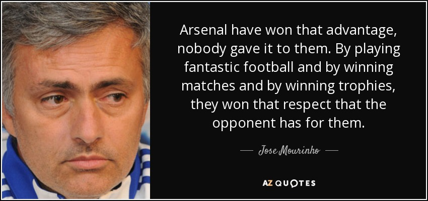 Arsenal have won that advantage, nobody gave it to them. By playing fantastic football and by winning matches and by winning trophies, they won that respect that the opponent has for them. - Jose Mourinho