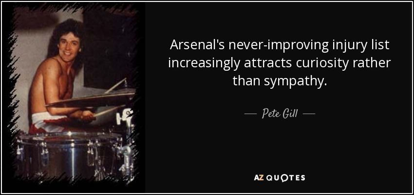 Arsenal's never-improving injury list increasingly attracts curiosity rather than sympathy. - Pete Gill