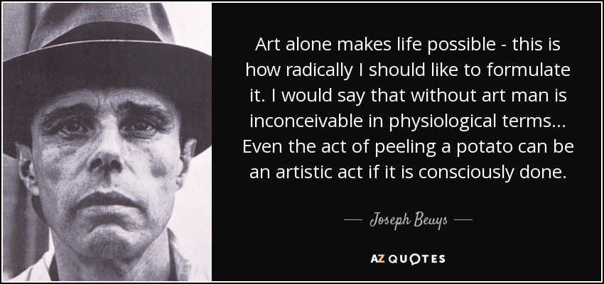 Art alone makes life possible - this is how radically I should like to formulate it. I would say that without art man is inconceivable in physiological terms... Even the act of peeling a potato can be an artistic act if it is consciously done. - Joseph Beuys