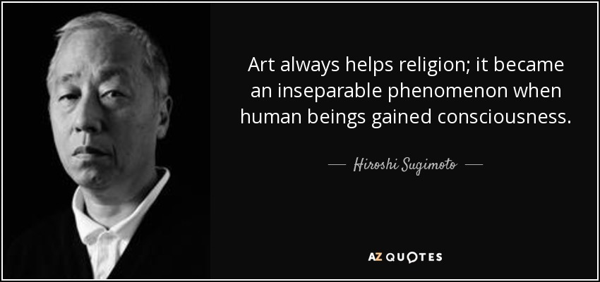 Art always helps religion; it became an inseparable phenomenon when human beings gained consciousness. - Hiroshi Sugimoto