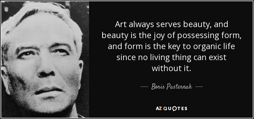 Art always serves beauty, and beauty is the joy of possessing form, and form is the key to organic life since no living thing can exist without it. - Boris Pasternak