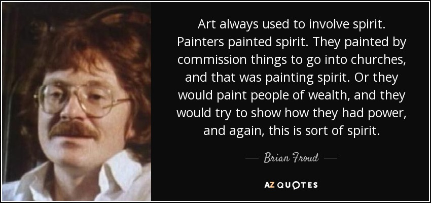 Art always used to involve spirit. Painters painted spirit. They painted by commission things to go into churches, and that was painting spirit. Or they would paint people of wealth, and they would try to show how they had power, and again, this is sort of spirit. - Brian Froud