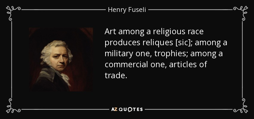 Art among a religious race produces reliques [sic]; among a military one, trophies; among a commercial one, articles of trade. - Henry Fuseli