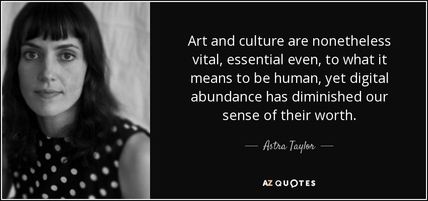 Art and culture are nonetheless vital, essential even, to what it means to be human, yet digital abundance has diminished our sense of their worth. - Astra Taylor