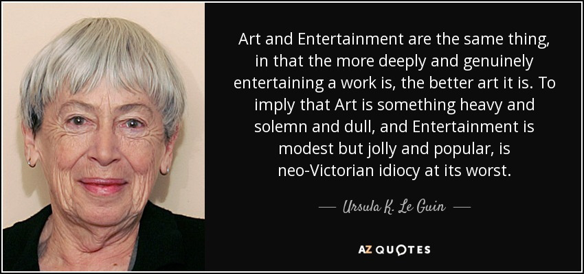 Art and Entertainment are the same thing, in that the more deeply and genuinely entertaining a work is, the better art it is. To imply that Art is something heavy and solemn and dull, and Entertainment is modest but jolly and popular, is neo-Victorian idiocy at its worst. - Ursula K. Le Guin