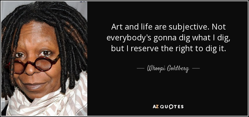 Art and life are subjective. Not everybody's gonna dig what I dig, but I reserve the right to dig it. - Whoopi Goldberg