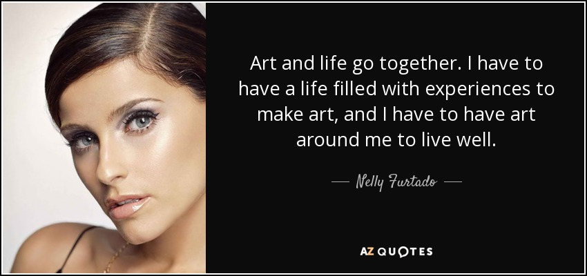 Art and life go together. I have to have a life filled with experiences to make art, and I have to have art around me to live well. - Nelly Furtado