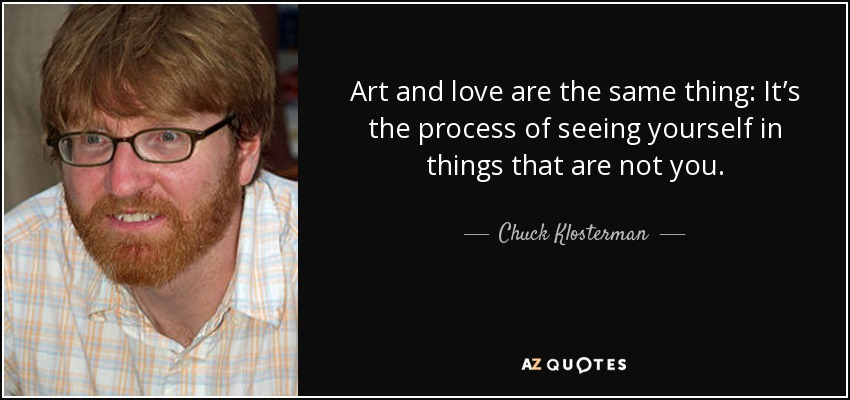 Art and love are the same thing: It's the process of seeing yourself in things that are not you. - Chuck Klosterman