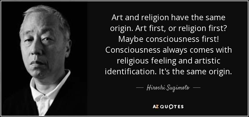 Art and religion have the same origin. Art first, or religion first? Maybe consciousness first! Consciousness always comes with religious feeling and artistic identification. It's the same origin. - Hiroshi Sugimoto