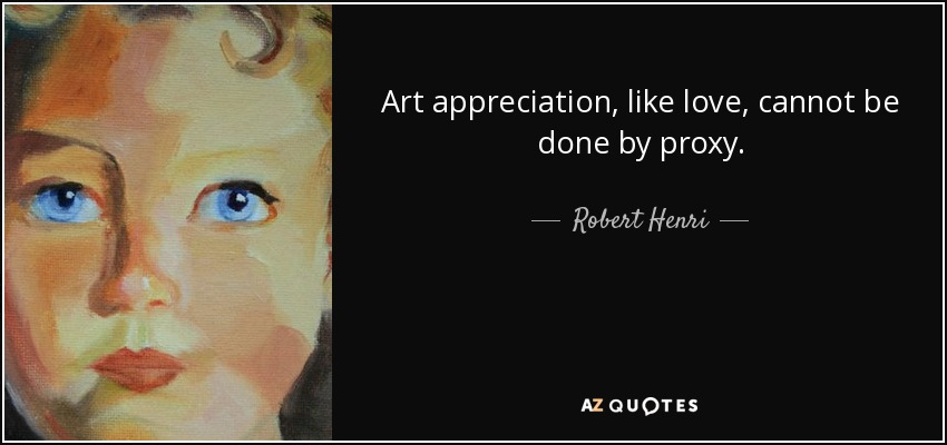Art appreciation, like love, cannot be done by proxy. - Robert Henri