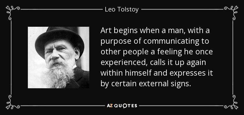 Art begins when a man, with a purpose of communicating to other people a feeling he once experienced, calls it up again within himself and expresses it by certain external signs. - Leo Tolstoy
