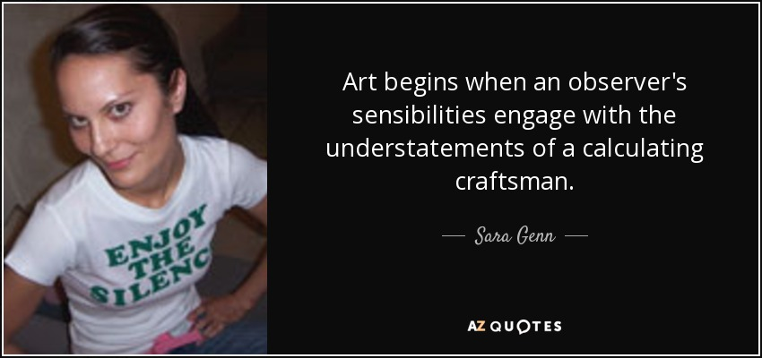 Art begins when an observer's sensibilities engage with the understatements of a calculating craftsman. - Sara Genn