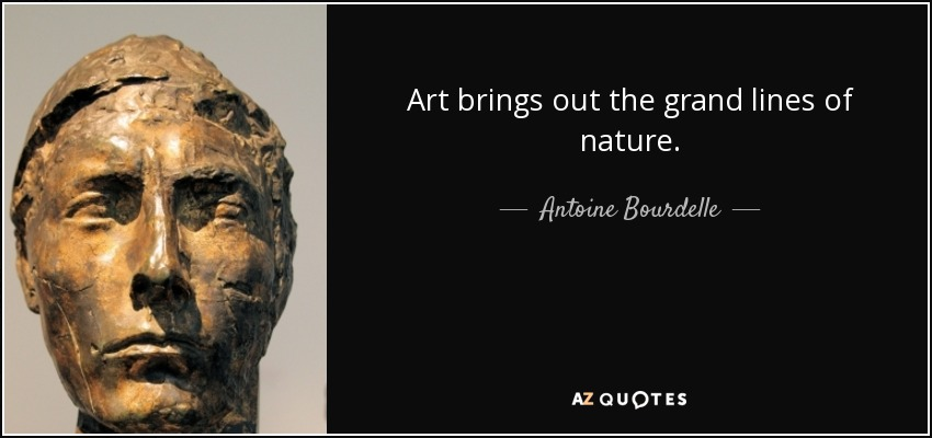 Art brings out the grand lines of nature. - Antoine Bourdelle