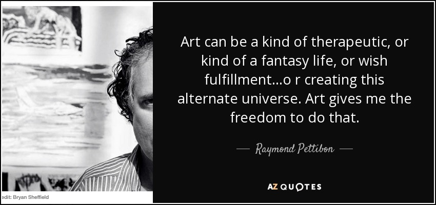 Art can be a kind of therapeutic, or kind of a fantasy life, or wish fulfillment...o r creating this alternate universe. Art gives me the freedom to do that. - Raymond Pettibon