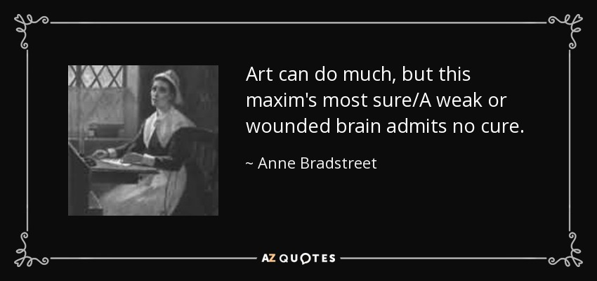 Art can do much, but this maxim's most sure/A weak or wounded brain admits no cure. - Anne Bradstreet