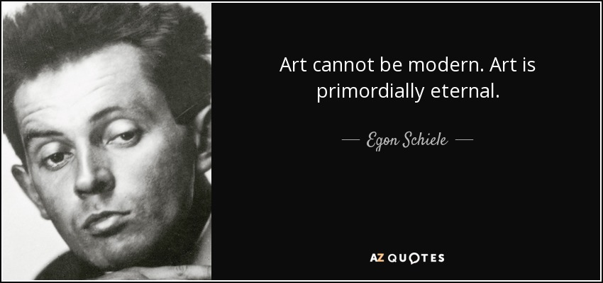 Art cannot be modern. Art is primordially eternal. - Egon Schiele