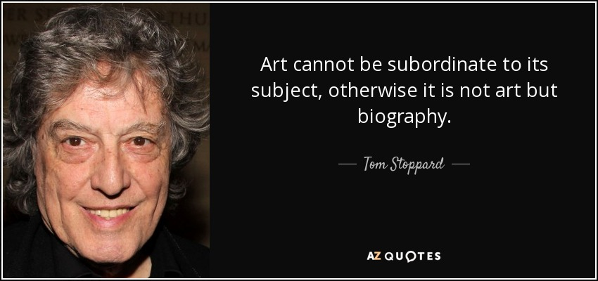 Art cannot be subordinate to its subject, otherwise it is not art but biography. - Tom Stoppard