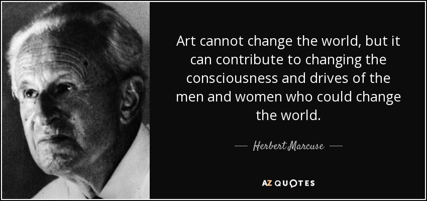 Art cannot change the world, but it can contribute to changing the consciousness and drives of the men and women who could change the world. - Herbert Marcuse