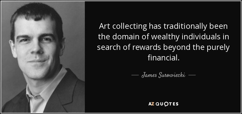 Art collecting has traditionally been the domain of wealthy individuals in search of rewards beyond the purely financial. - James Surowiecki