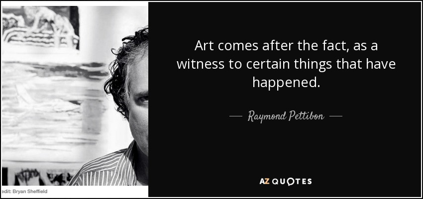 Art comes after the fact, as a witness to certain things that have happened. - Raymond Pettibon