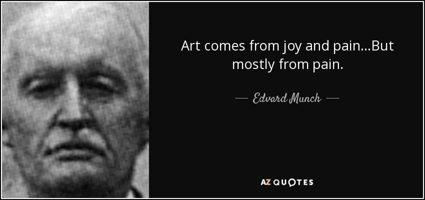Art comes from joy and pain...But mostly from pain. - Edvard Munch