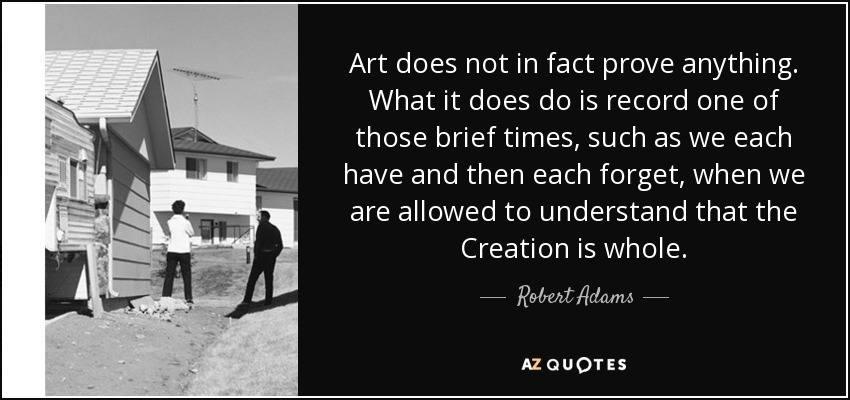 Art does not in fact prove anything. What it does do is record one of those brief times, such as we each have and then each forget, when we are allowed to understand that the Creation is whole. - Robert Adams