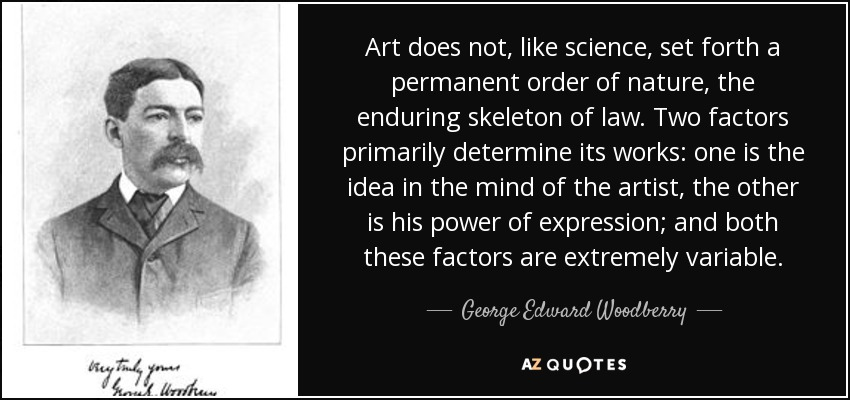 Art does not, like science, set forth a permanent order of nature, the enduring skeleton of law. Two factors primarily determine its works: one is the idea in the mind of the artist, the other is his power of expression; and both these factors are extremely variable. - George Edward Woodberry