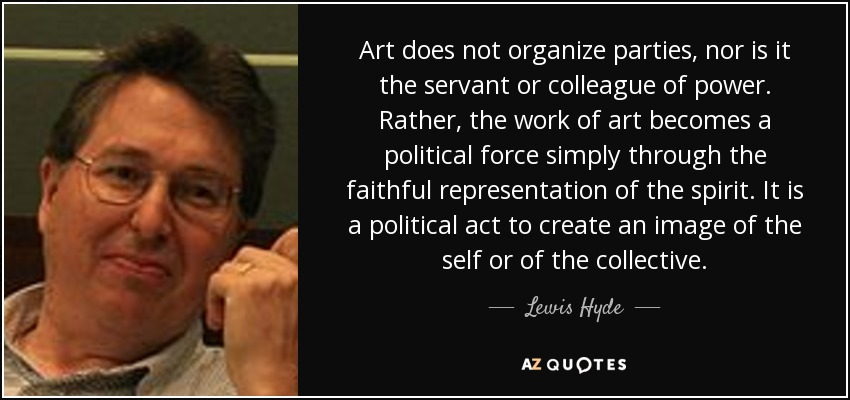 Art does not organize parties, nor is it the servant or colleague of power. Rather, the work of art becomes a political force simply through the faithful representation of the spirit. It is a political act to create an image of the self or of the collective. - Lewis Hyde