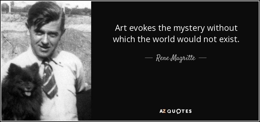 Art evokes the mystery without which the world would not exist. - Rene Magritte