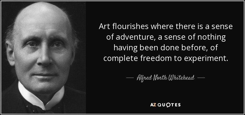 Art flourishes where there is a sense of adventure, a sense of nothing having been done before, of complete freedom to experiment. - Alfred North Whitehead