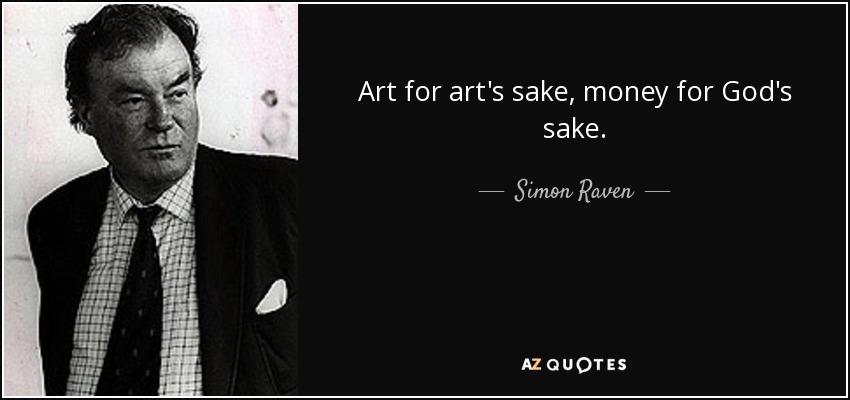 Art for art's sake, money for God's sake. - Simon Raven