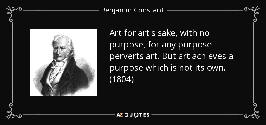 Art for art's sake, with no purpose, for any purpose perverts art. But art achieves a purpose which is not its own. (1804) - Benjamin Constant