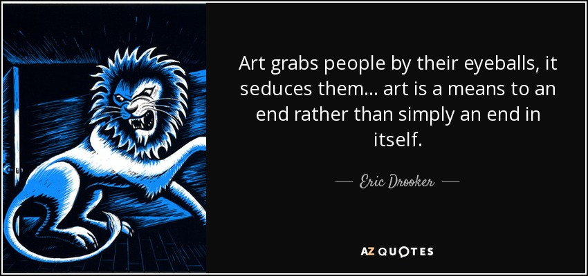 Art grabs people by their eyeballs, it seduces them ... art is a means to an end rather than simply an end in itself. - Eric Drooker