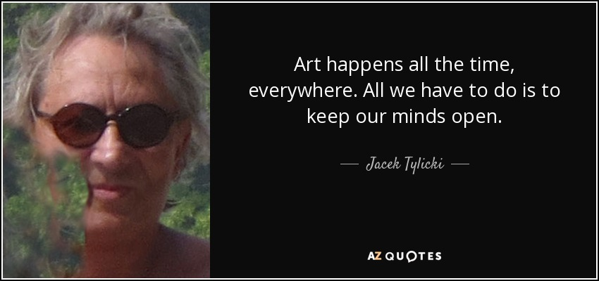 Jacek Tylicki Quote Art Happens All The Time Everywhere All We