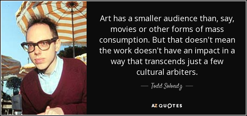 Art has a smaller audience than, say, movies or other forms of mass consumption. But that doesn't mean the work doesn't have an impact in a way that transcends just a few cultural arbiters. - Todd Solondz