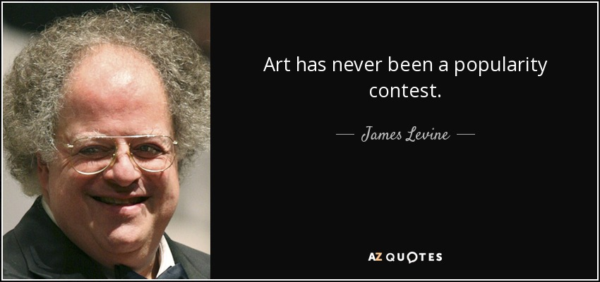 Art has never been a popularity contest. - James Levine