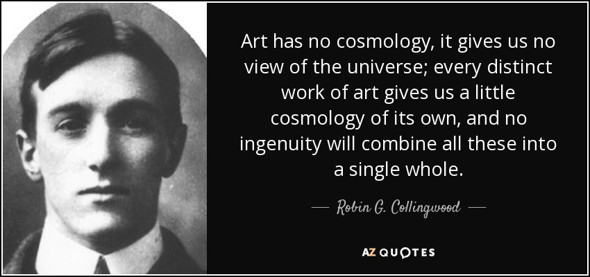 Art has no cosmology, it gives us no view of the universe; every distinct work of art gives us a little cosmology of its own, and no ingenuity will combine all these into a single whole. - Robin G. Collingwood