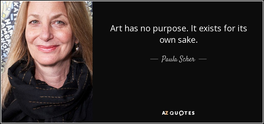 Art has no purpose. It exists for its own sake. - Paula Scher