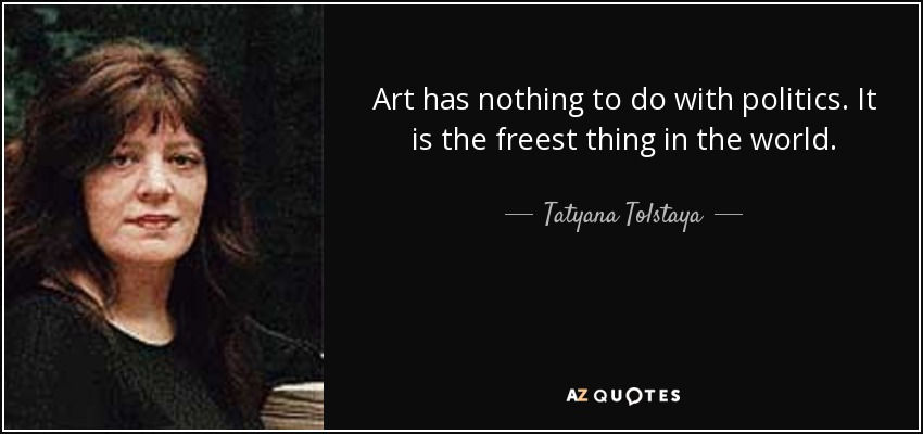 Art has nothing to do with politics. It is the freest thing in the world. - Tatyana Tolstaya