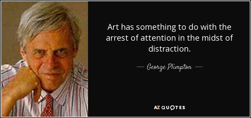 Art has something to do with the arrest of attention in the midst of distraction. - George Plimpton
